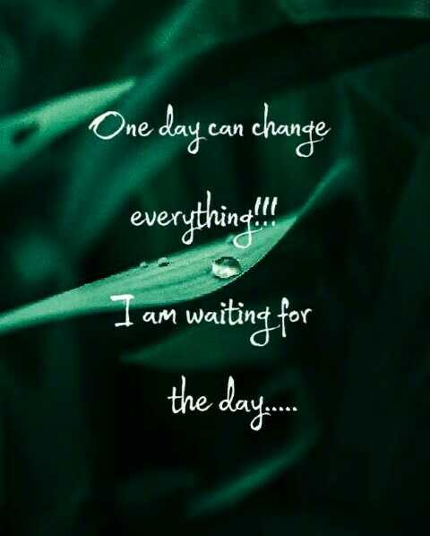 life quotes - One day can change everything ! ! ! I am waiting for the day . - ShareChat