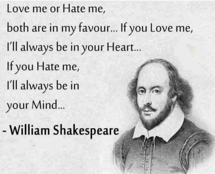 life quotes - Love me or Hate me , both are in my favour . . . If you love me , I ' ll always be in your Heart . . . If you Hate me , I ' ll always be in your Mind . . . - William Shakespeare - ShareChat