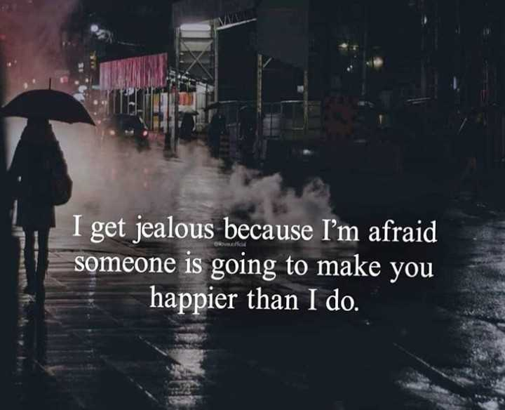 life quotes - I get jealous because I ' m afraid someone is going to make you happier than I do . - ShareChat
