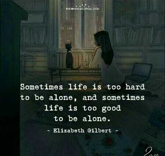life quotes - THEM NOS JOURNAL . COM Sometimes life is too hard to be alone , and sometimes life is too good to be alone . - Elizabeth Gilbert - ShareChat