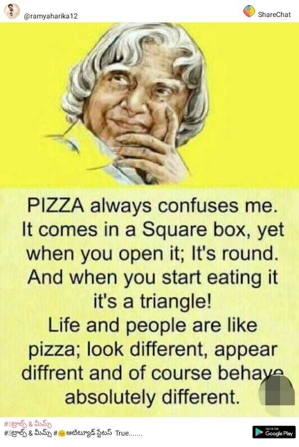 life quotes - @ ramyaharika 12 ShareChat PIZZA always confuses me . It comes in a Square box , yet when you open it ; It ' s round . And when you start eating it it ' s a triangle ! Life and people are like pizza ; look different , appear diffrent and of course behava absolutely different . # Repoey & 53 . 59 # legoj & 205 . # udseweg zes True . . . . . . Google Play - ShareChat