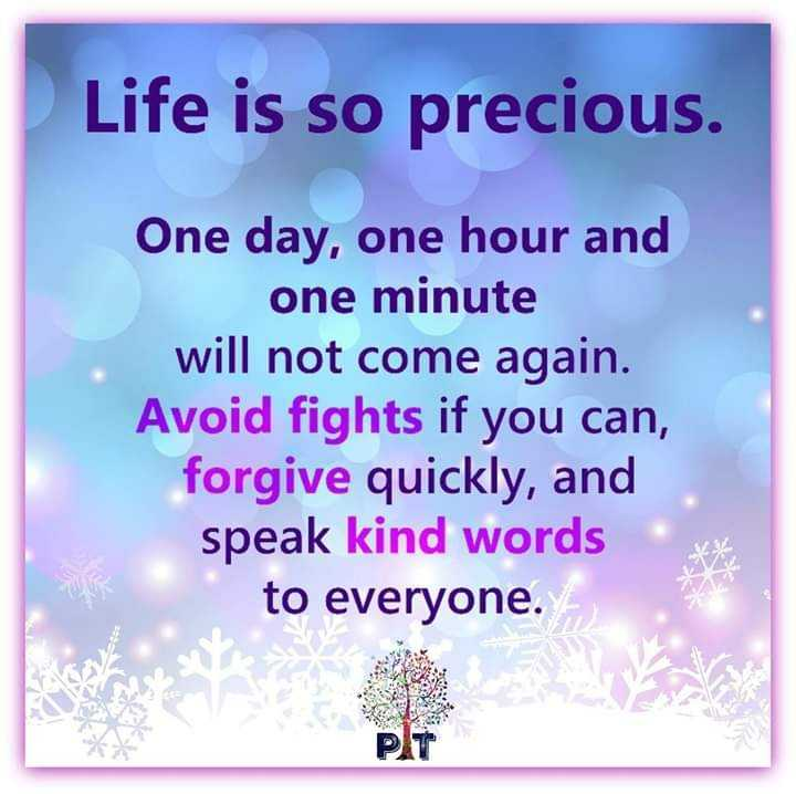life quotes - Life is so precious . One day , one hour and one minute will not come again . Avoid fights if you can , forgive quickly , and speak kind words to everyone . + - ShareChat