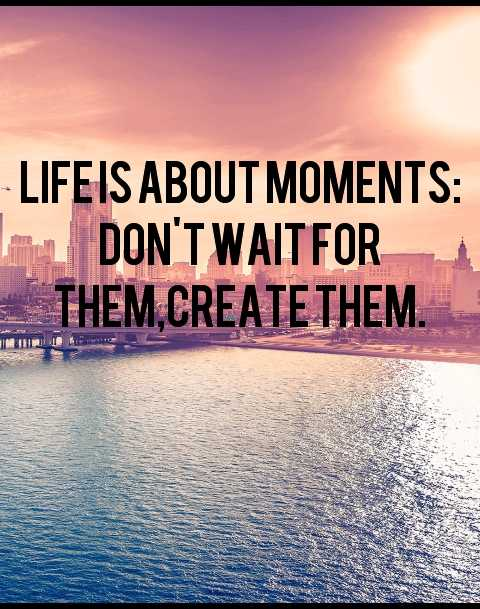 life quotes - - LIFEIS ABOUT MOMENTS : REL DON ' T WAITFOR THEM , CREATE THEM . 2 - ShareChat