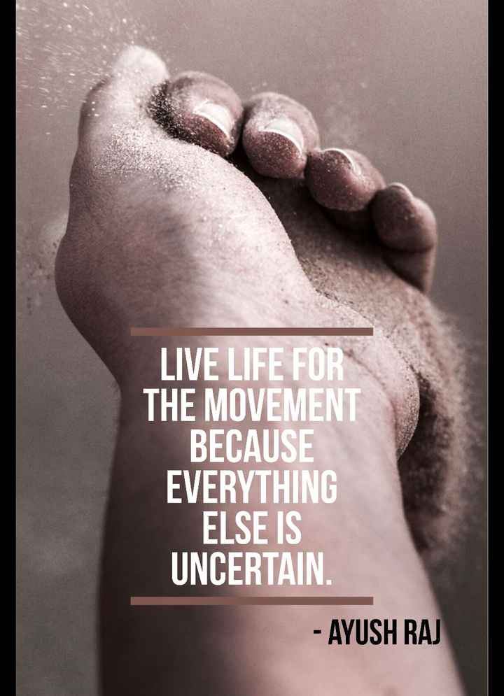 live life - LIVE LIFE FOR THE MOVEMENT BECAUSE EVERYTHING ELSE IS UNCERTAIN . - AYUSH RAJ - ShareChat