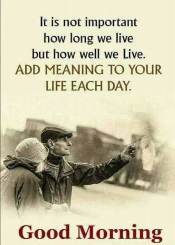 live life - It is not important how long we live but how well we Live . ADD MEANING TO YOUR LIFE EACH DAY . | Good Morning - ShareChat