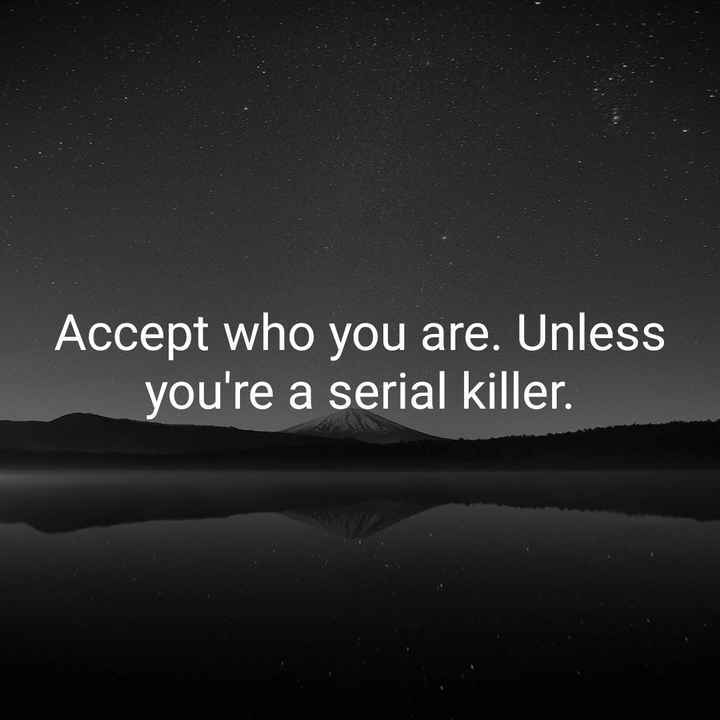 live life - Accept who you are . Unless you ' re a serial killer . - ShareChat
