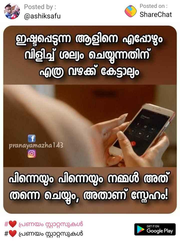 love❤ - Posted by : @ ashiksafu Posted on : ShareChat ഇഷ്ടപ്പെടുന്ന ആളിനെ എപ്പോഴും വിളിച്ച് ശല്യം ചെയ്യുന്നതിന് - എത്ര വഴക്ക് കേട്ടാലും pranayamazha 143 പിന്നെയും പിന്നെയും നമ്മൾ അത് തന്നെ ചെയ്യും , അതാണ് സ്നേഹം . In GET IT ON - # C ) പ്രണയം സ്റ്റാറ്റസുകൾ # പ്രണയം സ്റ്റാറ്റസുകൾ Google Play - ShareChat