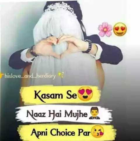 love - hislove _ and _ herdiary Kasam Se Naaz Hai Mujhe Apni Choice Par - ShareChat