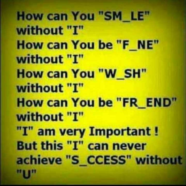 love - How can You SM _ LE without I How can you be F _ NE without I How can You W _ SH without I How can you be FR _ END without I I am very Important ! But this I can never achieve S _ CCESS without - ShareChat