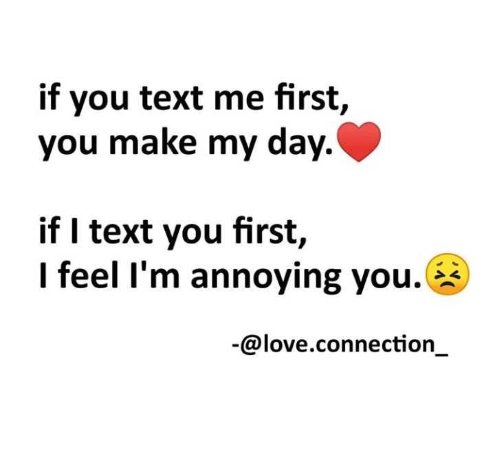 love connection - if you text me first , you make my day . if I text you first , I feel I ' m annoying you . es - @ love . connection _ - ShareChat