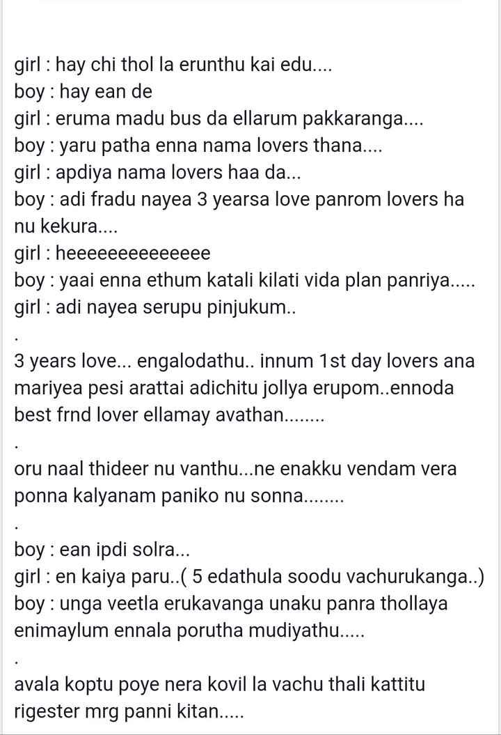 💖 love story 💖 - girl : hay chi thol la erunthu kai edu . . . . boy : hay ean de girl : eruma madu bus da ellarum pakkaranga . . . . boy : yaru patha enna nama lovers thana . . . . girl : apdiya nama lovers haa da . . . boy : adi fradu nayea 3 yearsa love panrom lovers ha nu kekura . . . . girl : heeeeeeeeeeeeee boy : yaai enna ethum katali kilati vida plan panriya . . . . . girl : adi nayea serupu pinjukum . . 3 years love . . . engalodathu . . innum 1st day lovers ana mariyea pesi arattai adichitu jollya erupom . . ennoda best frnd lover ellamay avathan . . . . . . . . oru naal thideer nu vanthu . . . ne enakku vendam vera ponna kalyanam paniko nu sonna . . . . . . . . boy : ean ipdi solra . . . girl : en kaiya paru . . ( 5 edathula soodu vachurukanga . . ) boy : unga veetla erukavanga unaku panra thollaya enimaylum ennala porutha mudiyathu . . . . . avala koptu poye nera kovil la vachu thali kattitu rigester mrg panni kitan . . . . . - ShareChat