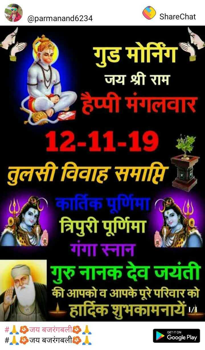 💐m$💐 - @ parmanand6234 ShareChat SIS गुड मोर्निग जय श्री राम हैप्पी मंगलवार 12 - 11 - 19 तुलसी विवाह समाप्ति । कार्तिक पूर्णिमा त्रिपुरी पूर्णिमा गंगा स्नान गुरु नानक देव जयंती की आपको व आपके पूरे परिवार को - हार्दिक शुभकामनायें । GET IT ON # जय बजरंगबली # AS जय बजरंगबली IA Google Play - ShareChat