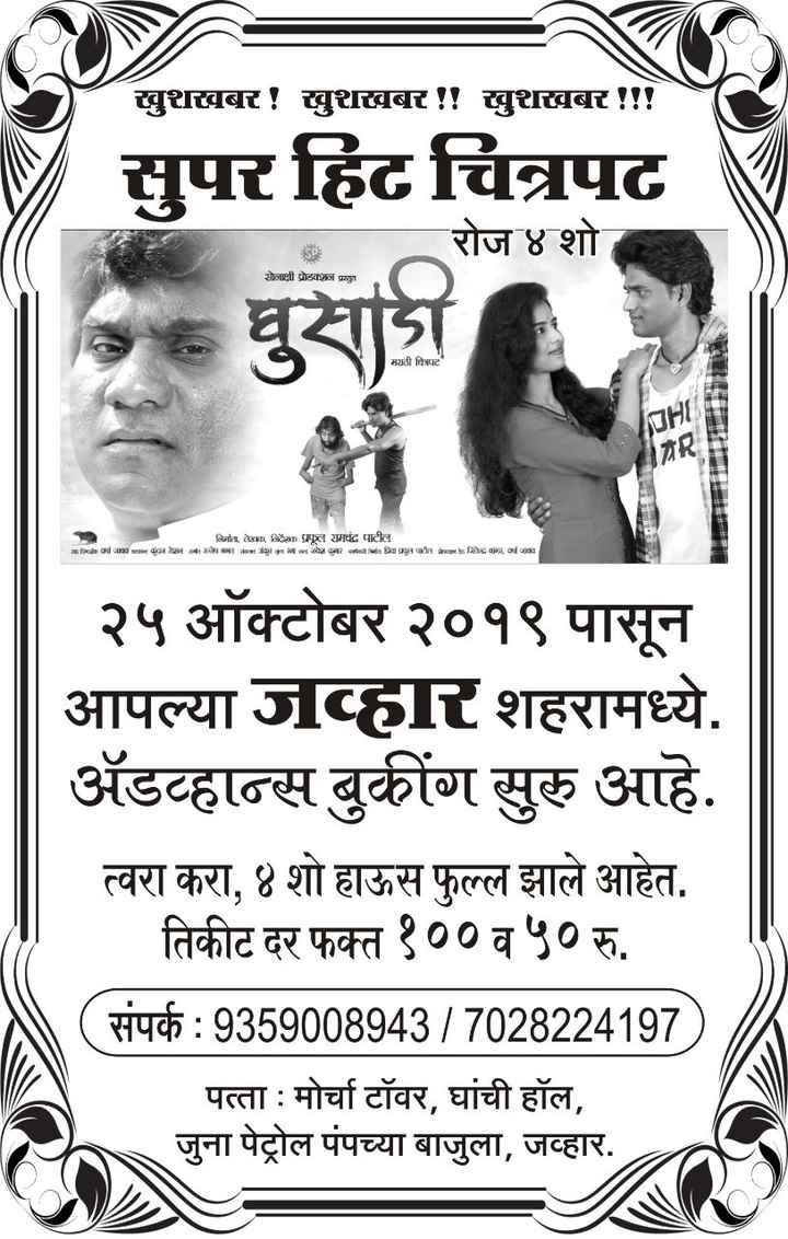 marathi serials - खुशखबर ! खुशखबर ! ! खुशखबर ! ! ! सुपर हिट चित्रपट দুবা रोज ४ शो सोनाक्षी प्रोडक्शन प्राडा मराठी चित्रपट निति , ले४४ा , निशा प्रपूल रामचंद्र पाटील andran ware कुंदन शान का सचमा कुरा नल जोशर antea या प्रलपीत hिaag at जा २५ ऑक्टोबर २०१९ पासून आपल्या जव्हारशहरामध्ये , अॅडव्हान्स बुकींग सुरू आहे . त्वरा करा , ४ शो हाऊस फुल्ल झाले आहेत . _ _ तिकीट दर फक्त १०० व ५० रु . ( संपर्क : 9359008943 / 7028224197 , पत्ता : मोर्चा टॉवर , घांची हॉल , जुना पेट्रोल पंपच्या बाजुला , जव्हार . - ShareChat