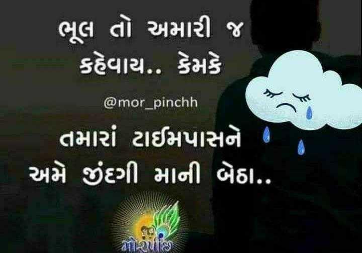 mara vicharo - ' ' ભૂલ તો અમારી જ કહેવાય . . કેમકે @ mor _ pinchh ' તમારાં ટાઈમપાસને છે અમે જીંદગી માની બેઠા . . Rપાણી - ShareChat
