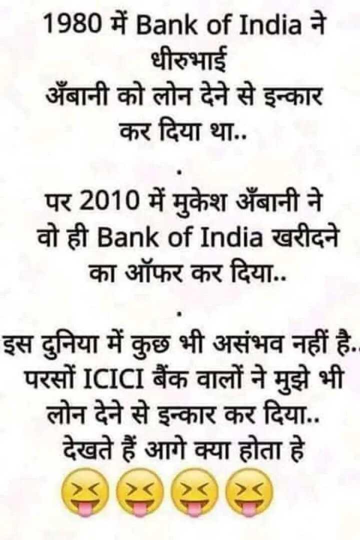 mast joke - 1980 में Bank of India ने धीरुभाई अंबानी को लोन देने से इन्कार कर दिया था . . पर 2010 में मुकेश अंबानी ने वो ही Bank of India खरीदने का ऑफर कर दिया . . इस दुनिया में कुछ भी असंभव नहीं है . परसों ICICI बैंक वालों ने मुझे भी लोन देने से इन्कार कर दिया . . देखते हैं आगे क्या होता हे - ShareChat