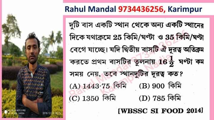 math - Rahul Mandal 9734436256 , Karimpur দুটি বাস একটি স্থান থেকে অন্য একটি স্থানের দিকে যথাক্রমে 25 কিমি / ঘণ্টা ও 35 কিমি / ঘণ্টা বেগে যাচ্ছে । যদি দ্বিতীয় বাসটি ঐ দূরত্ব অতিক্রম করতে প্রথম বাসটির তুলনায় 16 ঘণ্টা কম সময় নেয় , তবে স্থানদুটির দূরত্ব কত ? ( A ) 1443 . 75 কিমি ( B ) 900 কিমি ( C ) 1350 কিমি ( D ) 785 কিমি [ WBSSC SI FOOD 2014 ) REOMI NOTE 5 PRO MIDUAL CAMERA 2018 / 12 / 23 16 : 15 - ShareChat