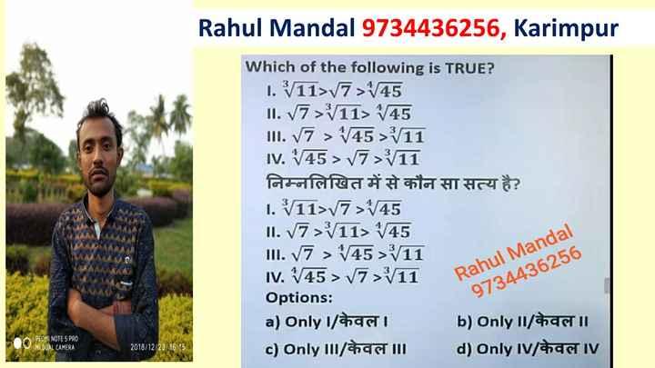 math - Rahul Mandal 9734436256 , Karimpur Which of the following is TRUE ? 1 . / 11 > / 7 > 1 / 45 II . V7 > / 11 > 1 / 45 III . V7 > 4 / 45 > / 11 IV . 1 / 45 > / 7 > / 11 निम्नलिखित में से कौन सा सत्य है ? I . 11 > / 7 > 1 / 45 II . V7 > 11 > 1 / 45 III . V7 > 1 / 45 > 11 IV . 145 > 17 > / 11 Options : a ) only I / केवल । b ) only II / केवल ॥ c ) only III / केवल ॥ d ) only IV / केवल IV Rahul Mandal 9734436256 REOMI NOTE 5 PRO MIDUAL CAMERA 2018 / 12 / 23 16 : 15 - ShareChat