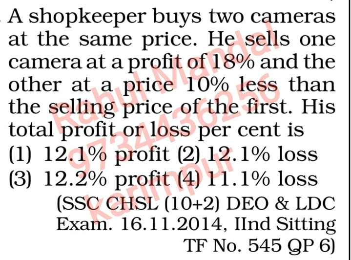 #math formula - - A shopkeeper buys two cameras at the same price . He sells one camera at a profit of 18 % and the other at a price 10 % less than the selling price of the first . His total profit or loss per cent is ( 1 ) 12 . 1 % profit ( 2 ) 12 . 1 % loss ( 3 ) 12 . 2 % profit ( 4 ) 11 . 1 % loss ( SSC CHSL ( 10 + 2 ) DEO & LDC Exam . 16 . 11 . 2014 , IInd Sitting TF No . 545 QP 6 ) - ShareChat