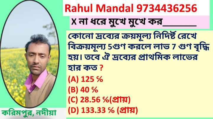 #math formula - Rahul Mandal 9734436256 Xনা ধরে মুখে মুখে কর , কোনাে দ্রব্যের ক্রয়মূল্য নিদিষ্ট রেখে বিক্রয়মূল্য 5গুণ করলে লাভ 7 গুণ বৃদ্ধি হয় । তবে ঐ দ্রব্যের প্রাথমিক লাভের হার কত ? ( A ) 125 % ( B ) 40 % ( C ) 28 . 56 % ( প্রায় ) করিমপুর , নদীয়া® ( D ) 133 . 33 % ( প্রায় ) - ShareChat