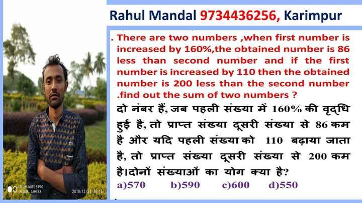 #math formula - Rahul Mandal 9734436256 , Karimpur . There are two numbers , when first number is increased by 160 % , the obtained number is 86 less than second number and if the first number is increased by 110 then the obtained number is 200 less than the second number . find out the sum of two numbers ? दो नंबर हैं , जब पहली संख्या में 160 % की वृद्धि हुई है , तो प्राप्त संख्या दूसरी संख्या से 86 कम है और यदि पहली संख्या को 110 बढ़ाया जाता है , तो प्राप्त संख्या दूसरी संख्या से 200 कम है । दोनों संख्याओं का योग क्या है ? a ) 570 b ) 590 c ) 600 d ) 550 REOMI NOTE 5 PRO MIDUAL CAMERA 2018 / 12 / 23 16 : 15 - ShareChat