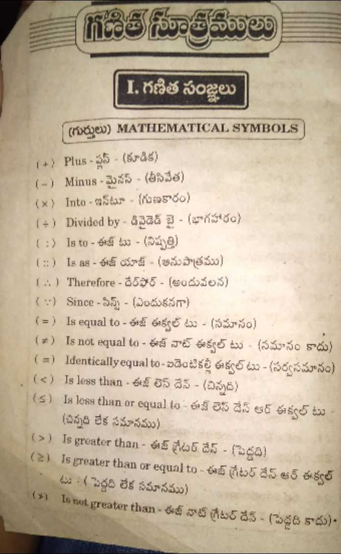 📝maths formulas - గణిత సూత్రములు   I . గణిత సంజ్ఞలు గురులు ) MATHEMATICAL SYMBOLS 1 + Plus - ప్లస్ - ( కూడిక ) 1 - 1 Minus - మైనస్ - ( తీసివేత ) ( x ) Into - ఇటూ - గుణకారం ) 1 + 1 Divided by - డివైడెడ్ బై - ( భాగహారం ) 1 : ) is to - ఈజ్ టు - ( నిష్పత్తి ) 1 : : Is as - ఈజ్ యాజ్ - ( అనుపాత్రము ) 1 . Therefore - దేర్ఫేర్ - ( అందువలన ) 1 ) Since - సిప్స్ - ( ఎందుకనగా ) ( = ) is equal to - ఈజ్ ఈక్వల్ టు - ( సమానం ) ( 7 ) Is not equal t - ఈజ్ నాట్ ఈక్వల్ టు - ( సమనం కాదు ) ( = ) Identically equal to - ఐడెంటికల్లీ ఈక్వల్ టు - ( సర్వసమానం ) ( c ) Is less than - ఈజ్ లెస్ దేన్ - ( చిన్నది ) ( s ) Is less than or equal to - ఈజ్ లెస్ దేన్ ఆర్ ఈక్వల్ టు ( చిన్నది లేక సమాసము ) ( 3 ) Is greater than - ఈజ్ గ్రేటర్ దేస్ - ( పెద్దది ) ( 2 ) Is greater than or equal to - ఈజ్ గ్రేటర్ దే ఆర్ ఈశ్వల్ టు ( పెద్దది లేక సమానము ) 13 1s not greater than - ఈజ్ నాట్ గ్రేటర్ దేన్ - ( పెద్దది కాదు ) - - ShareChat