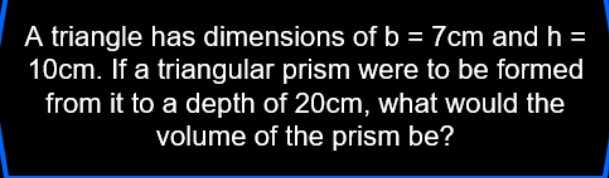 maths test - A triangle has dimensions of b = 7cm and h = 10cm . If a triangular prism were to be formed from it to a depth of 20cm , what would the volume of the prism be ? - ShareChat