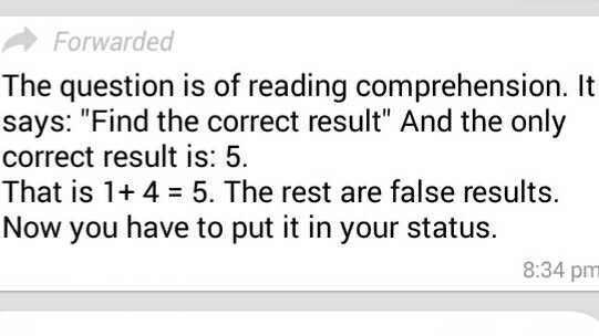 maths trick - Forwarded The question is of reading comprehension . It says : Find the correct result And the only correct result is : 5 . That is 1 + 4 = 5 . The rest are false results . Now you have to put it in your status . 8 : 34 pm - ShareChat