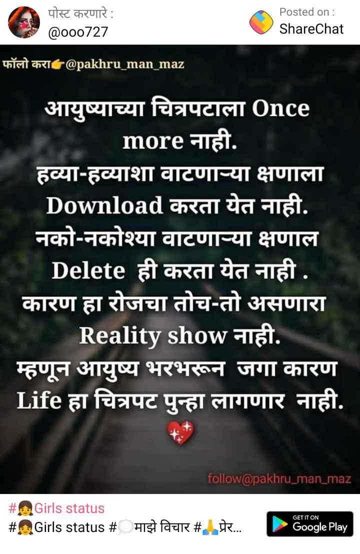 maze vichar - पोस्ट करणारे : @ o00727 Posted on : ShareChat फॉलो करा @ pakhru _ man _ maz आयुष्याच्या चित्रपटाला Once more नाही . हव्याहव्याशा वाटणा - या क्षणाला Download करता येत नाही . नको - नकोश्या वाटणाच्या क्षणाल Delete ही करता येत नाही कारण हा रोजचा तोच - तो असणारा Reality show नाही . म्हणून आयुष्य भरभरून जगा कारण Life हा चित्रपट पुन्हा लागणार नाही . follow @ pakhru _ man _ maz # # Girls status Girls status # GET IT ON माझे विचार # प्रेर , Google Play - ShareChat