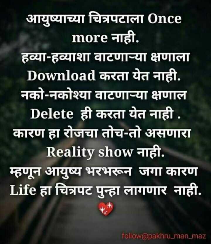 maze vichar - आयुष्याच्या चित्रपटाला 0nce more नाही . हव्याहव्याशा वाटणा - या क्षणाला Download करता येत नाही . नको - नकोश्या वाटणाच्या क्षणाल Delete ही करता येत नाही . कारण हा रोजचा तोच - तो असणारा | Reality show नाही . म्हणून आयुष्य भरभरून जगा कारण Life हा चित्रपट पुन्हा लागणार नाही . follow @ pakhru _ man _ maz - ShareChat