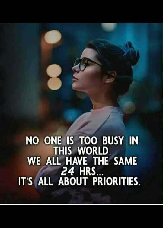 memes - NO ONE IS TOO BUSY IN THIS WORLD . WE ALL HAVE THE SAME 24 HRS . . . IT ' S ALL ABOUT PRIORITIES . - ShareChat