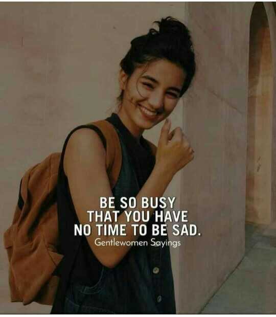 memes - BE SO BUSY THAT YOU HAVE NO TIME TO BE SAD . Gentlewomen Sayings - ShareChat