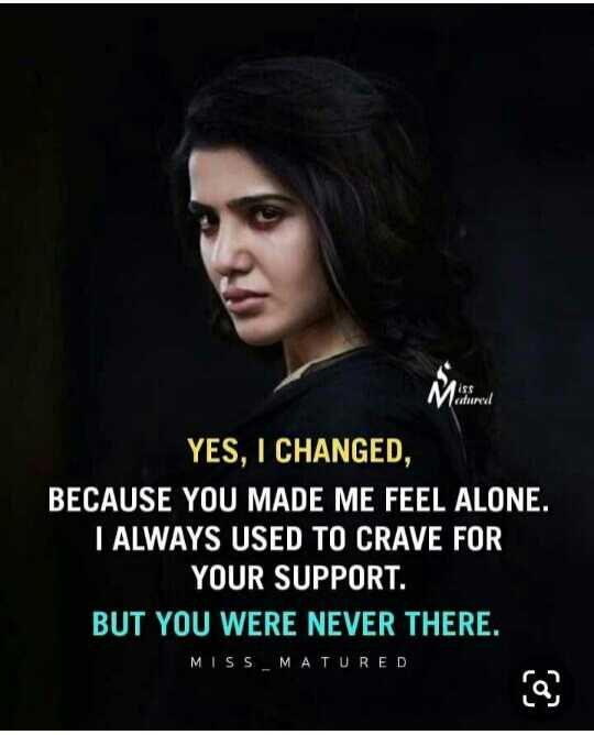 memes - YES , I CHANGED , BECAUSE YOU MADE ME FEEL ALONE . I ALWAYS USED TO CRAVE FOR YOUR SUPPORT . BUT YOU WERE NEVER THERE . MISS _ MATURED - ShareChat