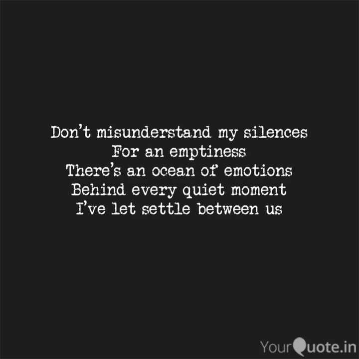 mere ahasas - Don ' t misunderstand my silences For an emptiness There ' s an ocean oť emotions Behind every quiet moment I ' ve let settle between us YourQuote . in - ShareChat