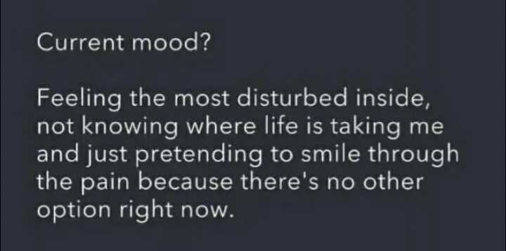 mood off - Current mood ? Feeling the most disturbed inside , not knowing where life is taking me and just pretending to smile through the pain because there ' s no other option right now . - ShareChat