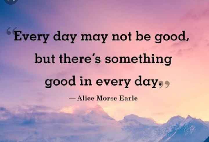 morning - Every day may not be good , but there ' s something good in every day . , - Alice Morse Earle - ShareChat