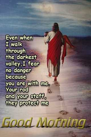 morning - Even when I walk through the darkest valley , I fear no danger because you are with me . Your rod and your staff . they protect me Good Morning - ShareChat