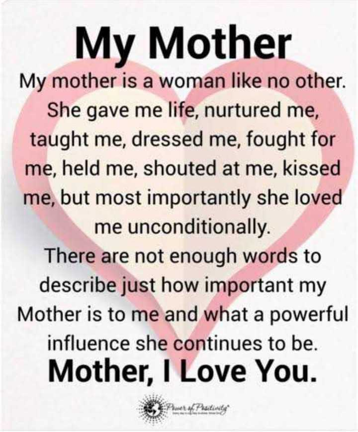 mother's sentiment - My Mother My mother is a woman like no other . She gave me life , nurtured me , taught me , dressed me , fought for me , held me , shouted at me , kissed me , but most importantly she loved me unconditionally . There are not enough words to describe just how important my Mother is to me and what a powerful influence she continues to be . Mother , I Love You . - ShareChat