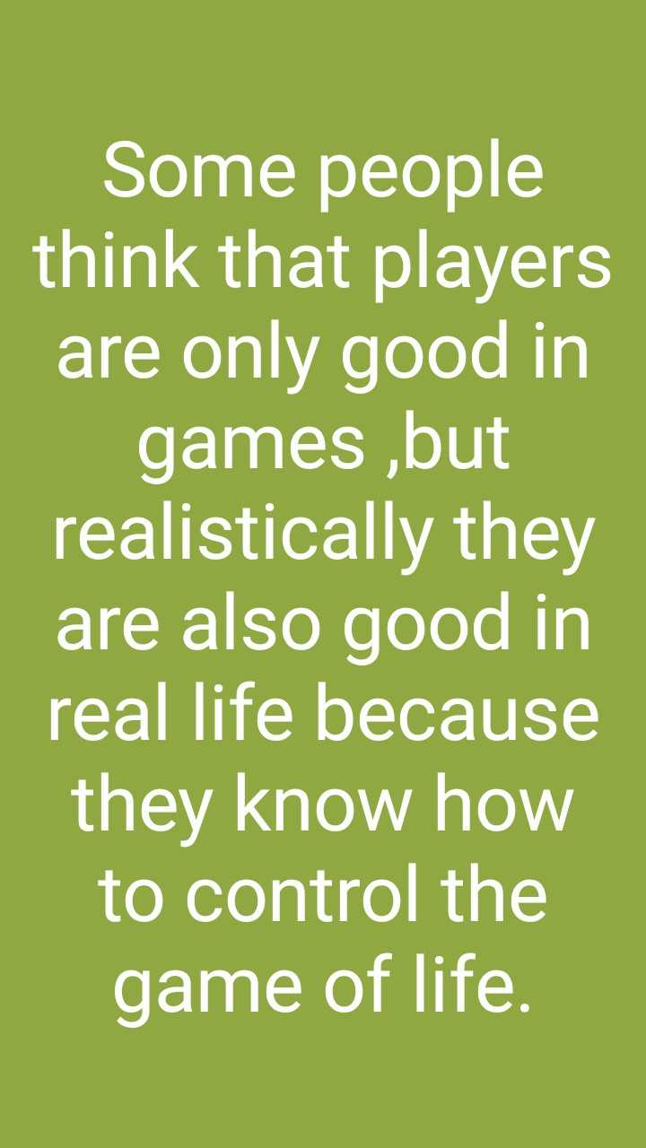 #motivatinol_thoughts - Some people think that players are only good in games , but realistically they are also good in real life because they know how to control the game of life . - ShareChat