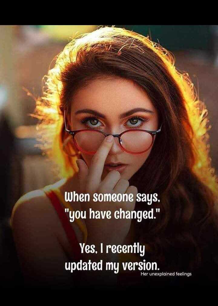 motivation - When someone says , you have changed . Yes , I recently updated my version . Her unexplained feelings - ShareChat