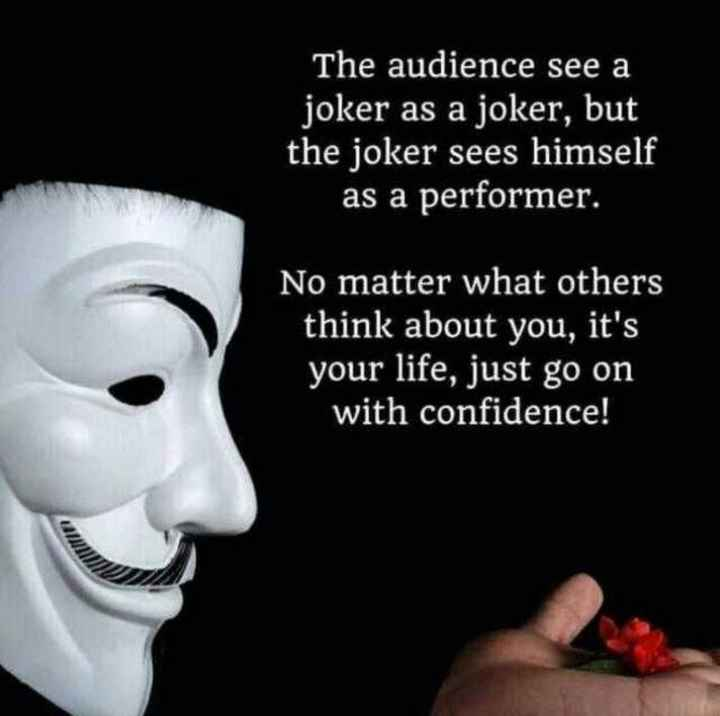 motivation - The audience see a joker as a joker , but the joker sees himself as a performer . No matter what others think about you , it ' s your life , just go on with confidence ! - ShareChat