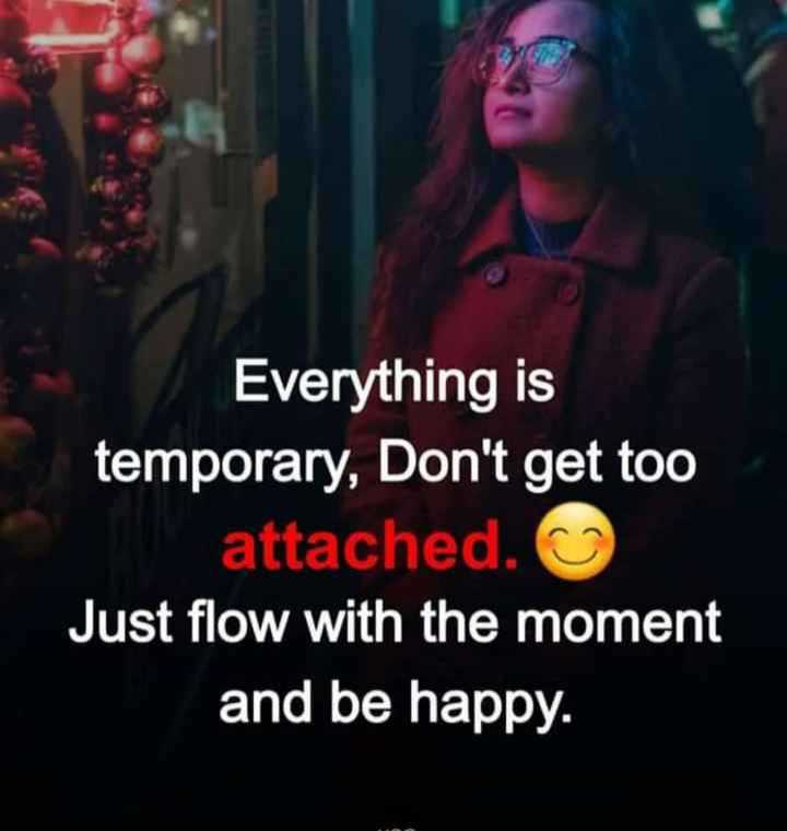 motivation - Everything is temporary , Don ' t get too attached . Just flow with the moment and be happy . - ShareChat