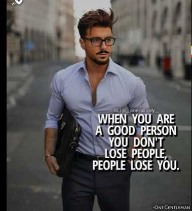 motivation - IG I one nd only WHEN YOU ARE A GOOD PERSON YOU DON ' T LOSE PEOPLE , PEOPLE LOSE YOU . - ONE GENTLEMAN - ShareChat