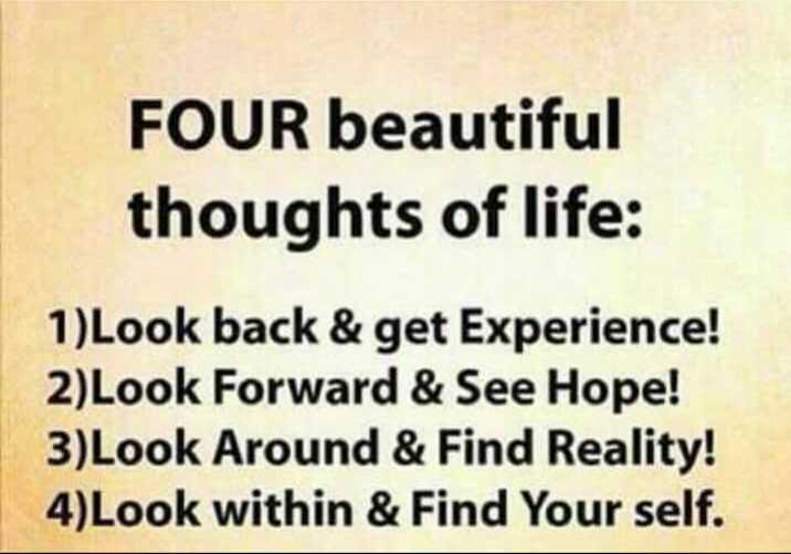 motivational - FOUR beautiful thoughts of life : 1 ) Look back & get Experience ! 2 ) Look Forward & See Hope ! 3 ) Look Around & Find Reality ! 4 ) Look within & Find Your self . - ShareChat