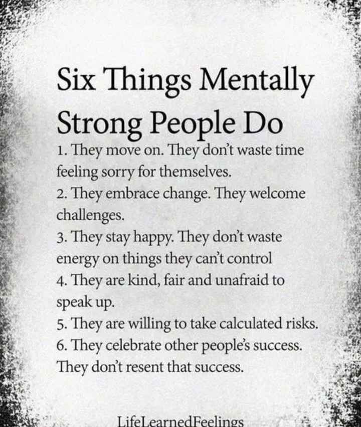 motivational - Six Things Mentally Strong People Do 1 . They move on . They don ' t waste time feeling sorry for themselves . 2 . They embrace change . They welcome challenges . 3 . They stay happy . They don ' t waste energy on things they can ' t control 4 . They are kind , fair and unafraid to speak up . 5 . They are willing to take calculated risks . 6 . They celebrate other people ' s success . They don ' t resent that success . Life Learned Feelings - ShareChat