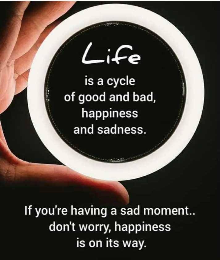 motivational - Life is a cycle of good and bad , happiness and sadness . If you ' re having a sad moment . . don ' t worry , happiness is on its way . - ShareChat
