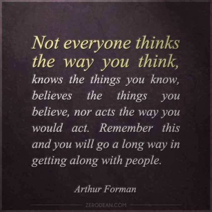 motivational quotes - Not everyone thinks the way you think , knows the things you know , believes the things you believe , nor acts the way you would act . Remember this and you will go a long way in getting along with people . Arthur Forman ZER ZERODEAN . COM - ShareChat