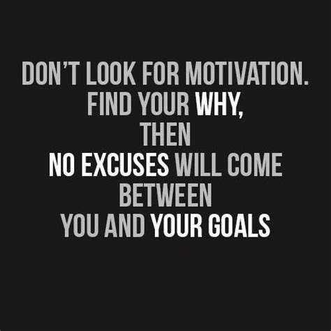 motivational thought - DON ' T LOOK FOR MOTIVATION . FIND YOUR WHY , THEN NO EXCUSES WILL COME BETWEEN YOU AND YOUR GOALS - ShareChat