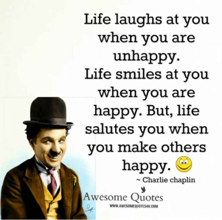 motivation lines - Life laughs at you when you are unhappy . Life smiles at you when you are happy . But , life salutes you when you make others happy . - Charlie chaplin Awesome Quotes WWW . AWESOMEQUOTES4U . COM - ShareChat