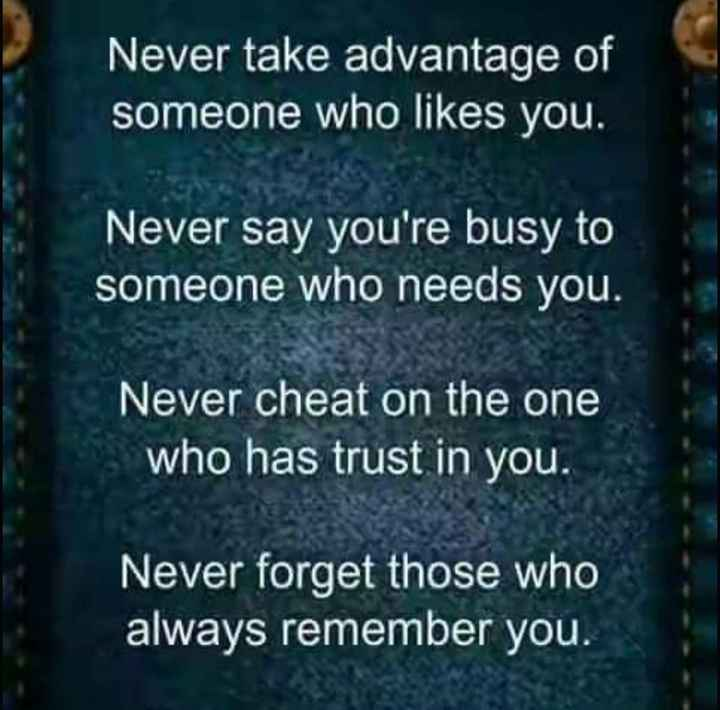 motivation words - Never take advantage of someone who likes you . Never say you ' re busy to someone who needs you . Never cheat on the one who has trust in you . Never forget those who always remember you . - ShareChat