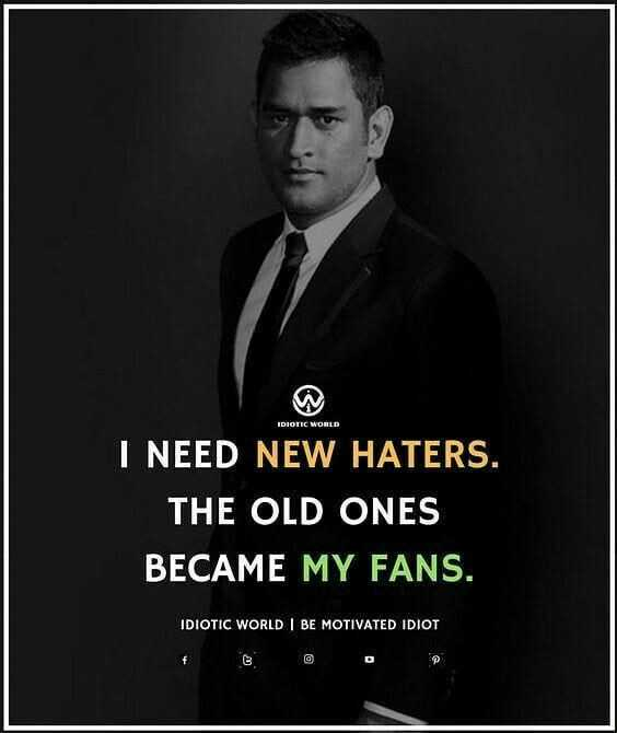 ms dhoni - IDIOTIC WORLD I NEED NEW HATERS . THE OLD ONES BECAME MY FANS . IDIOTIC WORLD BE MOTIVATED IDIOT - ShareChat